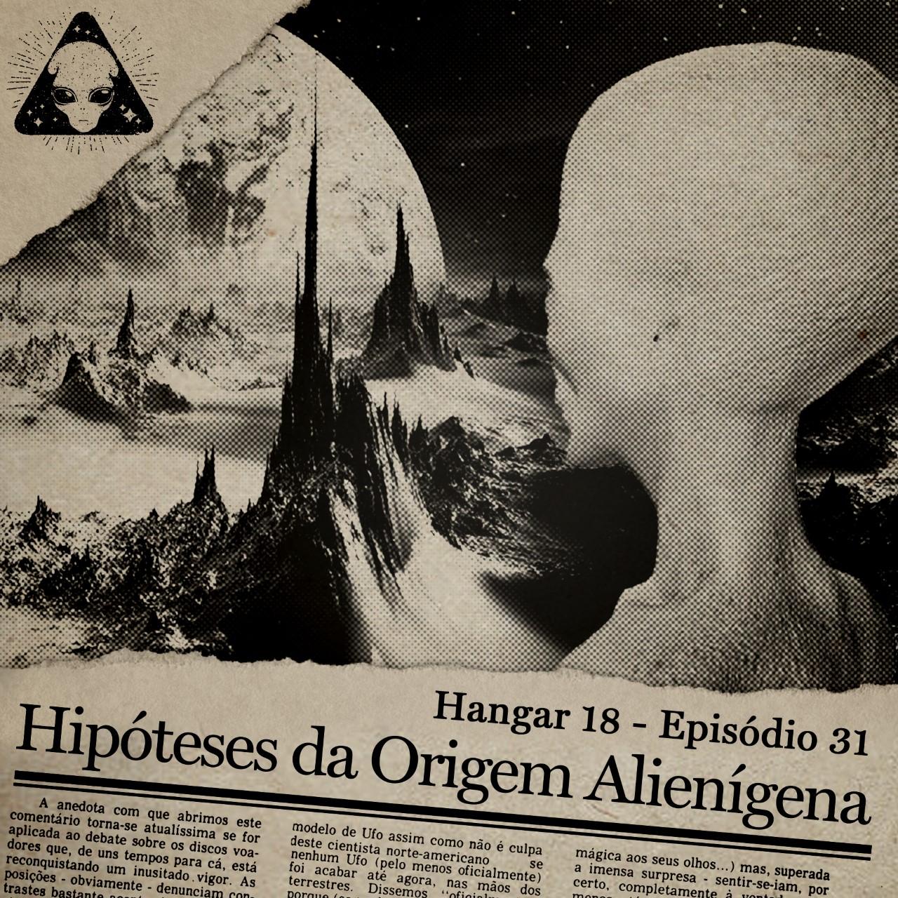 E31 Hangar 18 - Ep 031 - Hipóteses da Origem Alienígena
