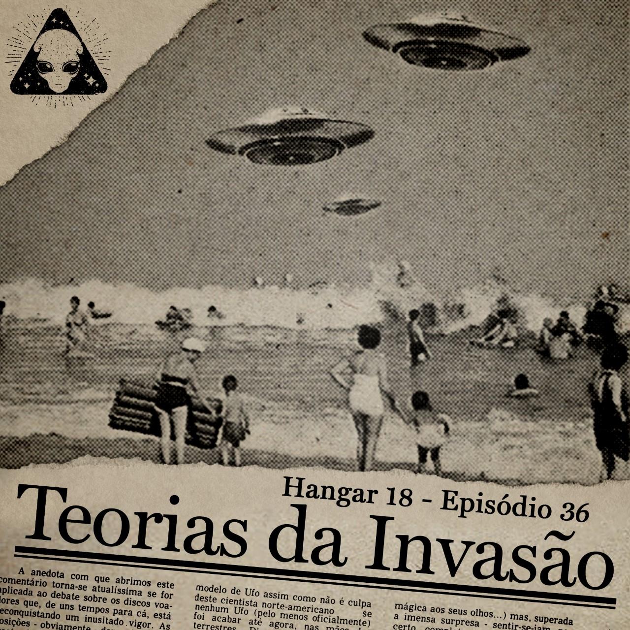 E36 Hangar 18 - Ep 036 - Teorias da Invasão
