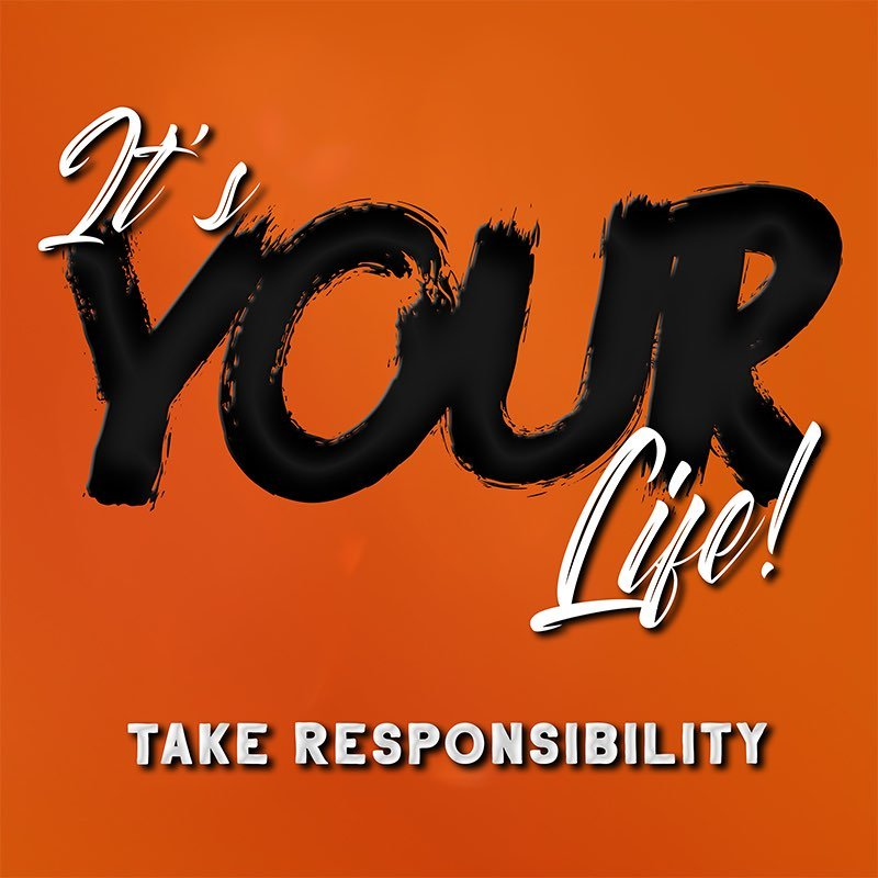 #003: It's Your Life! Take Responsibility